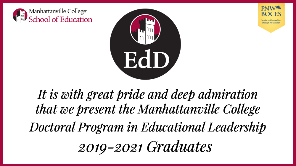 It is with great pride and deep admirationthat we present the Manhattanville College Doctoral Program in EducationalLeadership 2019-2021 Graduates